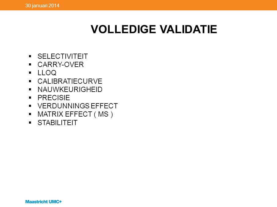 30 januari 2014 VOLLEDIGE VALIDATIE  SELECTIVITEIT  CARRY-OVER  LLOQ  CALIBRATIECURVE  NAUWKEURIGHEID  PRECISIE  VERDUNNINGS EFFECT  MATRIX EF