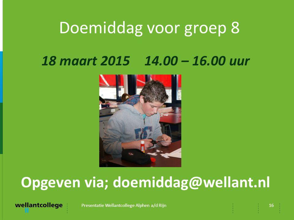 Doemiddag voor groep 8 18 maart 2015 14.00 – 16.00 uur Opgeven via; doemiddag@wellant.nl Presentatie Wellantcollege Alphen a/d Rijn16