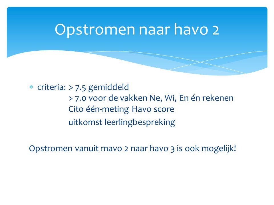  criteria: > 7.5 gemiddeld > 7.0 voor de vakken Ne, Wi, En én rekenen Cito één-meting Havo score uitkomst leerlingbespreking Opstromen vanuit mavo 2