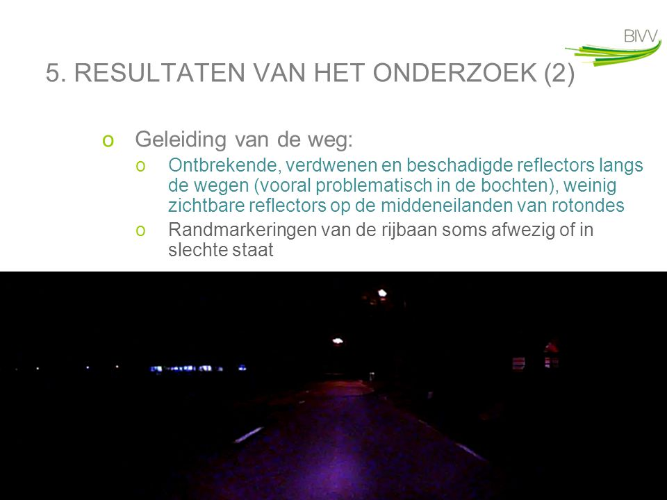 14 5. RESULTATEN VAN HET ONDERZOEK (2) oGeleiding van de weg: oOntbrekende, verdwenen en beschadigde reflectors langs de wegen (vooral problematisch i