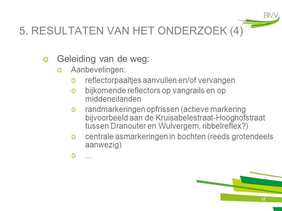 17 5. RESULTATEN VAN HET ONDERZOEK (4) oGeleiding van de weg: oAanbevelingen: oreflectorpaaltjes aanvullen en/of vervangen obijkomende reflectors op v
