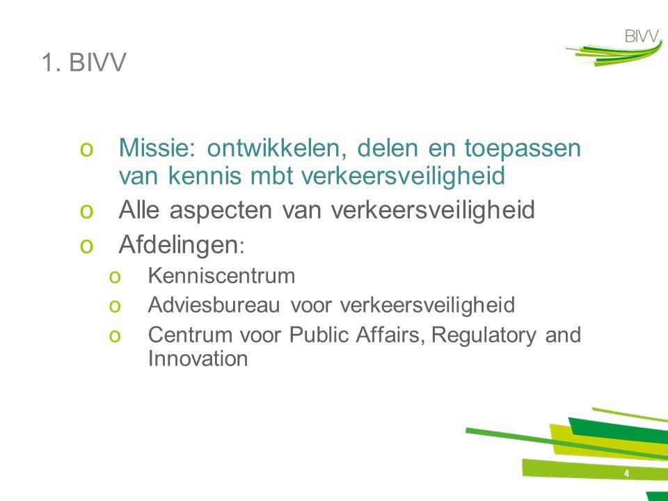 4 1. BIVV oMissie: ontwikkelen, delen en toepassen van kennis mbt verkeersveiligheid oAlle aspecten van verkeersveiligheid oAfdelingen : oKenniscentru