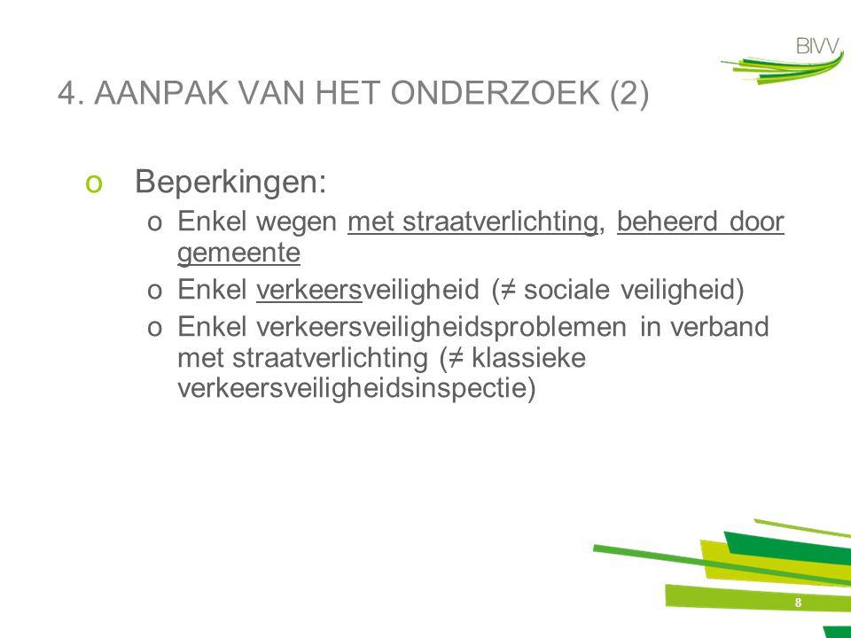8 4. AANPAK VAN HET ONDERZOEK (2) oBeperkingen: oEnkel wegen met straatverlichting, beheerd door gemeente oEnkel verkeersveiligheid (≠ sociale veiligh
