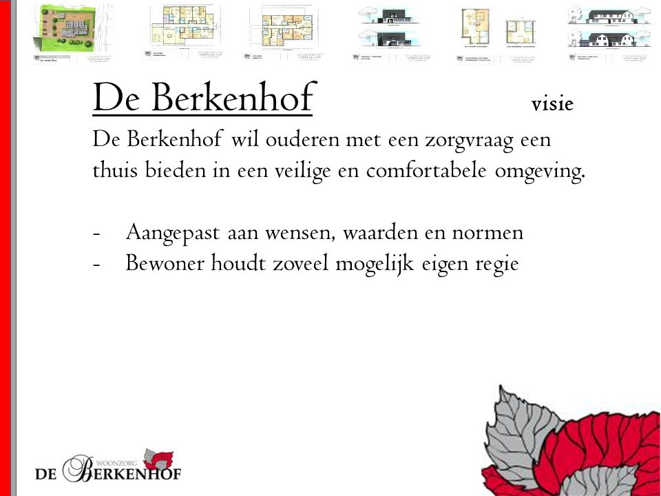 De Berkenhof visie De Berkenhof wil ouderen met een zorgvraag een thuis bieden in een veilige en comfortabele omgeving. -Aangepast aan wensen, waarden