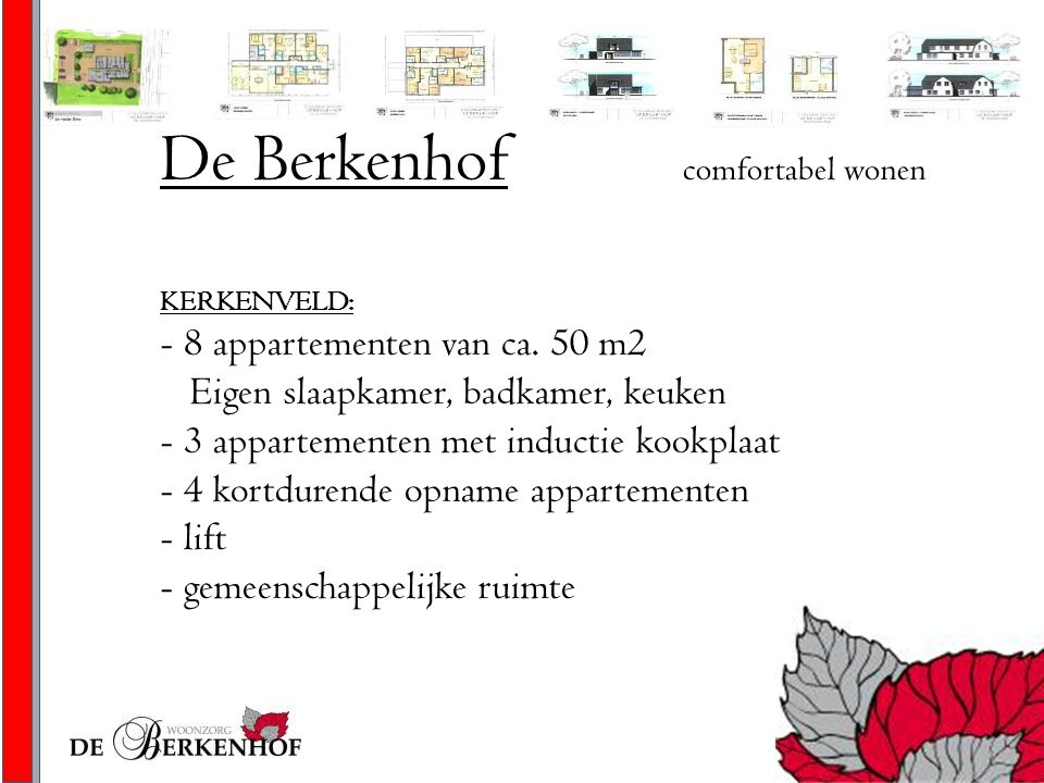De Berkenhof comfortabel wonen KERKENVELD: - 8 appartementen van ca. 50 m2 Eigen slaapkamer, badkamer, keuken - 3 appartementen met inductie kookplaat