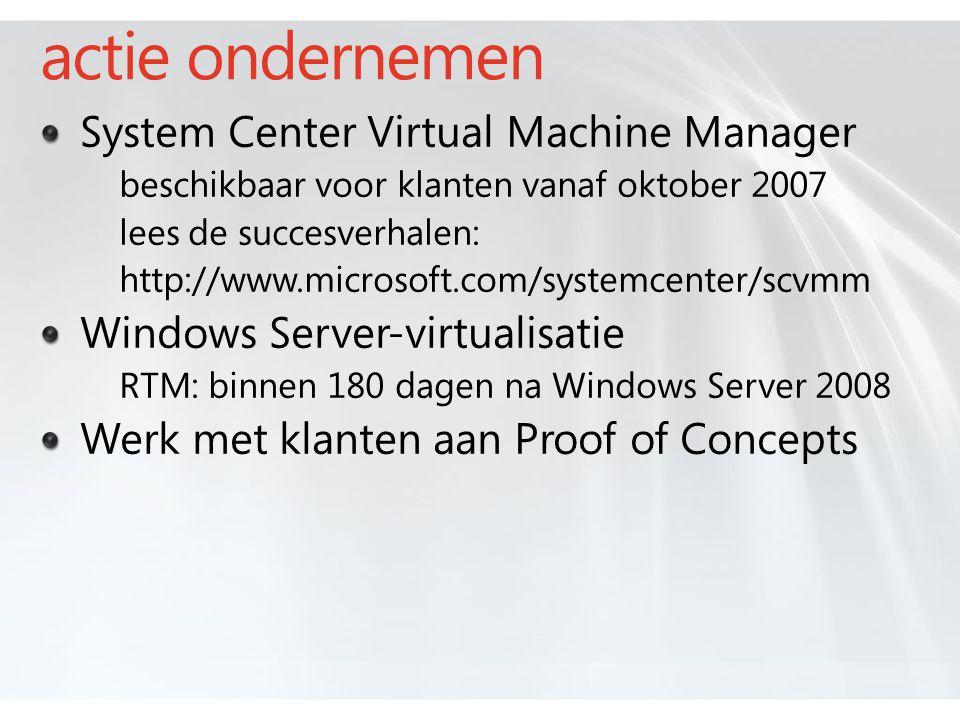 actie ondernemen System Center Virtual Machine Manager beschikbaar voor klanten vanaf oktober 2007 lees de succesverhalen: http://www.microsoft.com/systemcenter/scvmm Windows Server-virtualisatie RTM: binnen 180 dagen na Windows Server 2008 Werk met klanten aan Proof of Concepts