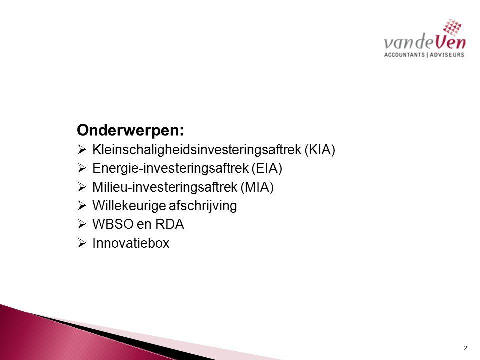 Onderwerpen:  Kleinschaligheidsinvesteringsaftrek (KIA)  Energie-investeringsaftrek (EIA)  Milieu-investeringsaftrek (MIA)  Willekeurige afschrijving  WBSO en RDA  Innovatiebox 2