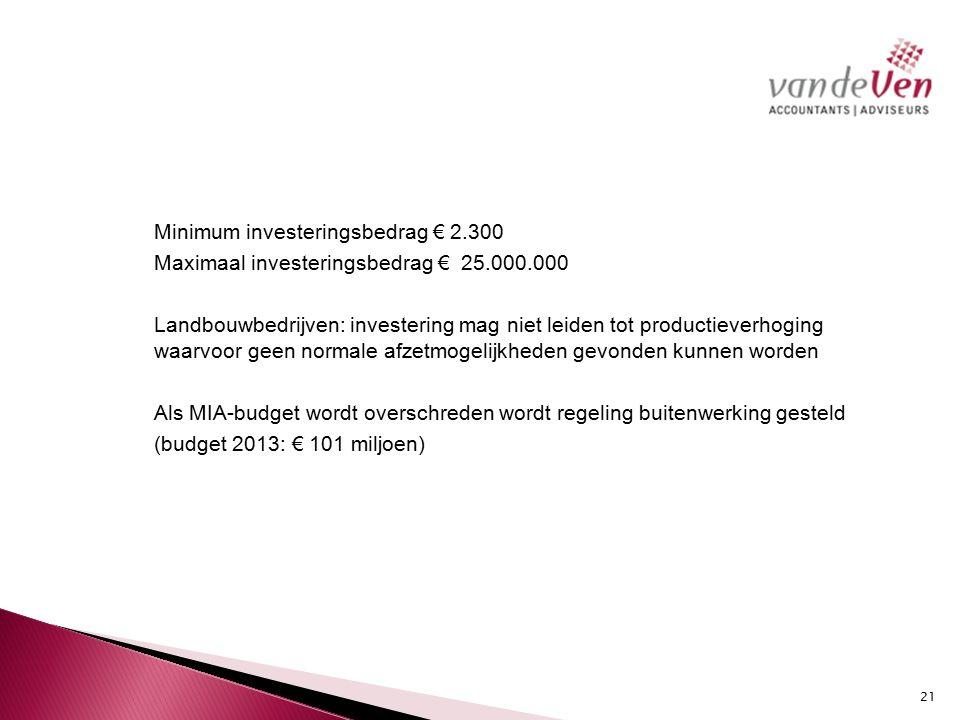Minimum investeringsbedrag € 2.300 Maximaal investeringsbedrag € 25.000.000 Landbouwbedrijven: investering mag niet leiden tot productieverhoging waarvoor geen normale afzetmogelijkheden gevonden kunnen worden Als MIA-budget wordt overschreden wordt regeling buitenwerking gesteld (budget 2013: € 101 miljoen) 21