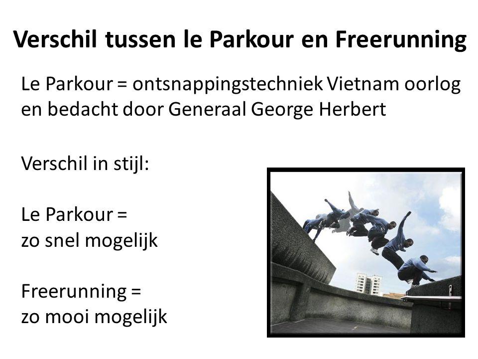 Verschil tussen le Parkour en Freerunning Le Parkour = ontsnappingstechniek Vietnam oorlog en bedacht door Generaal George Herbert Verschil in stijl: