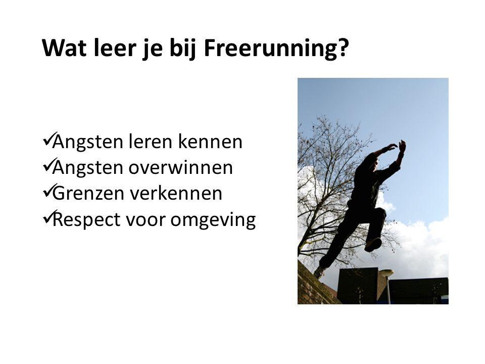 Wat leer je bij Freerunning? Angsten leren kennen Angsten overwinnen Grenzen verkennen Respect voor omgeving