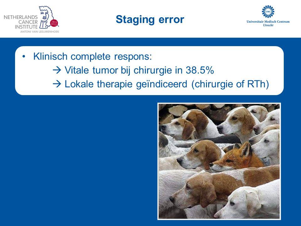 Klinisch complete respons:  Vitale tumor bij chirurgie in 38.5%  Lokale therapie geïndiceerd (chirurgie of RTh) Staging error