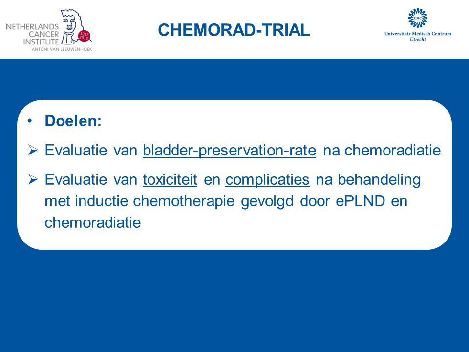 Doelen:  Evaluatie van bladder-preservation-rate na chemoradiatie  Evaluatie van toxiciteit en complicaties na behandeling met inductie chemotherapi