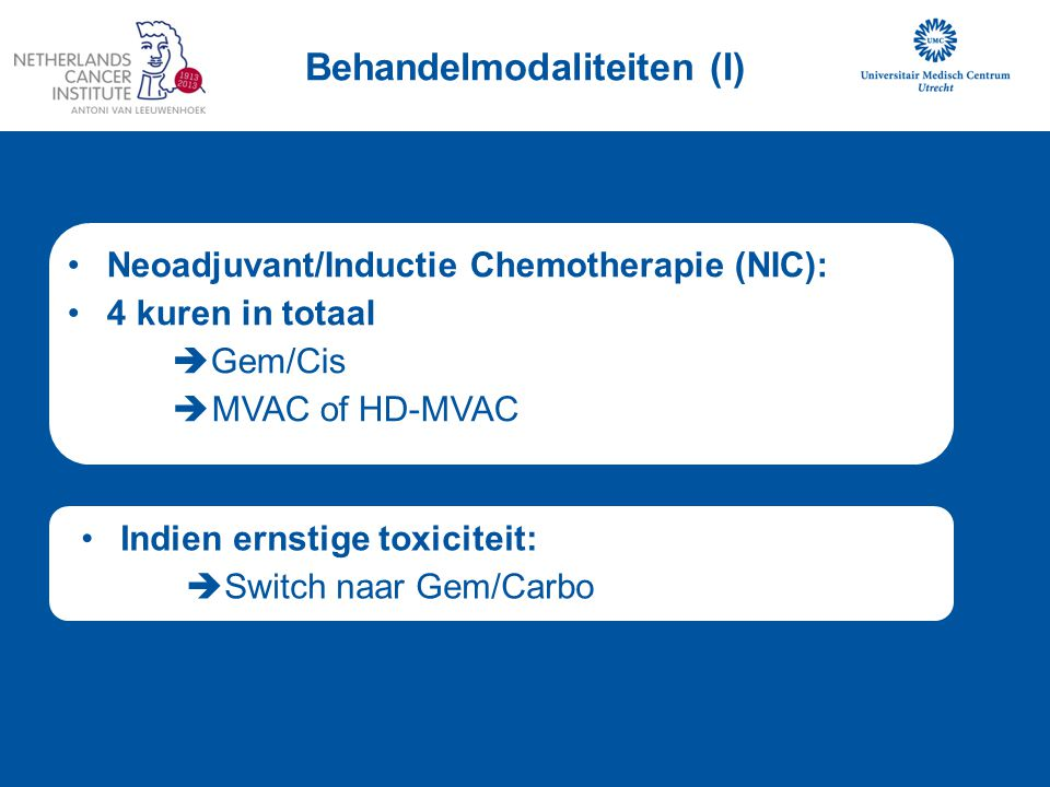 Behandelmodaliteiten (I) Neoadjuvant/Inductie Chemotherapie (NIC): 4 kuren in totaal  Gem/Cis  MVAC of HD-MVAC Indien ernstige toxiciteit:  Switch