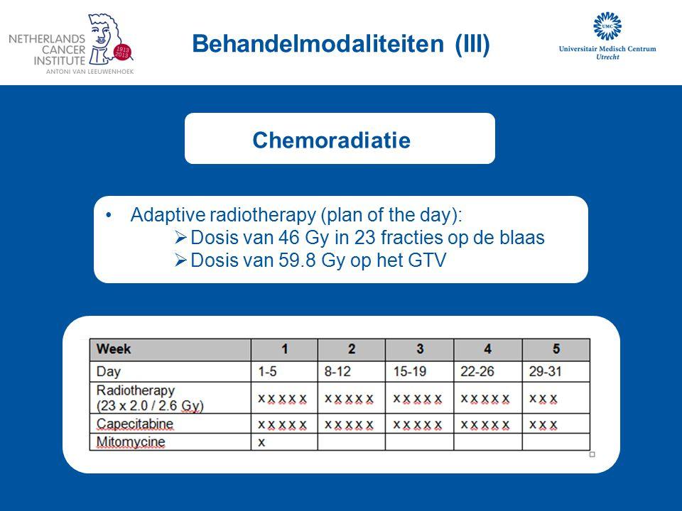 Behandelmodaliteiten (III) Chemoradiatie Adaptive radiotherapy (plan of the day):  Dosis van 46 Gy in 23 fracties op de blaas  Dosis van 59.8 Gy op