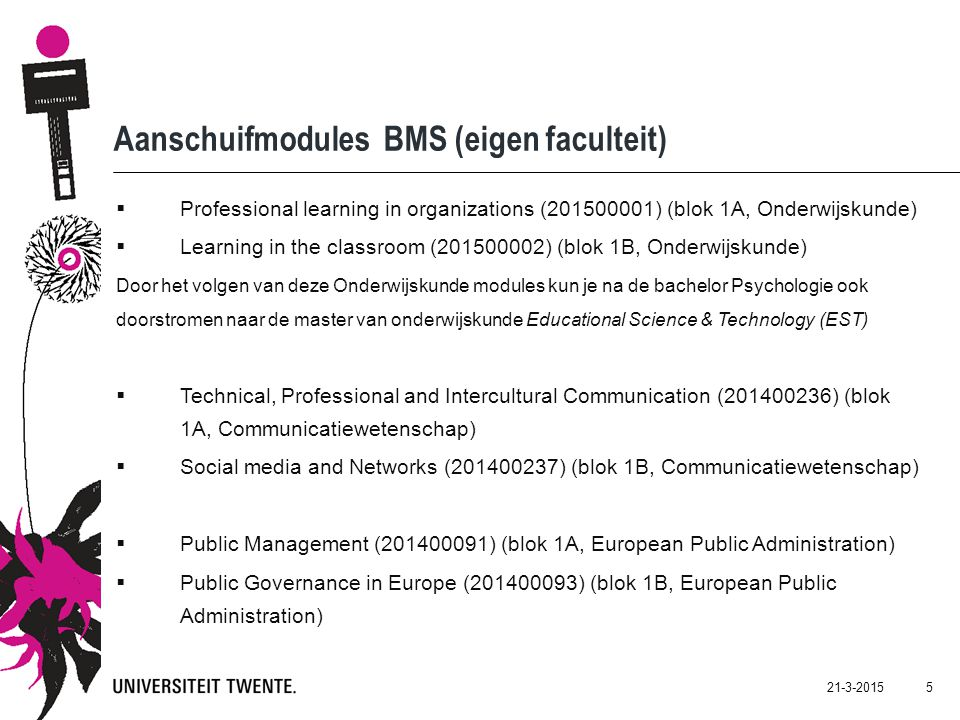 21-3-2015 5 Aanschuifmodules BMS (eigen faculteit)  Professional learning in organizations (201500001) (blok 1A, Onderwijskunde)  Learning in the classroom (201500002) (blok 1B, Onderwijskunde) Door het volgen van deze Onderwijskunde modules kun je na de bachelor Psychologie ook doorstromen naar de master van onderwijskunde Educational Science & Technology (EST)  Technical, Professional and Intercultural Communication (201400236) (blok 1A, Communicatiewetenschap)  Social media and Networks (201400237) (blok 1B, Communicatiewetenschap)  Public Management (201400091) (blok 1A, European Public Administration)  Public Governance in Europe (201400093) (blok 1B, European Public Administration)
