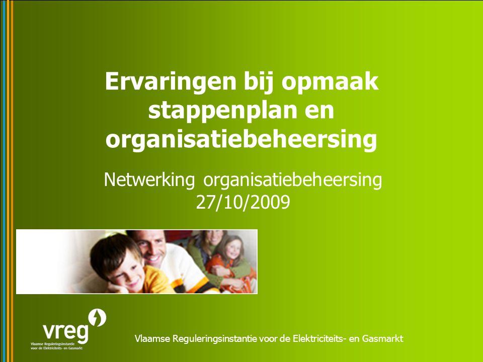 Vlaamse Reguleringsinstantie voor de Elektriciteits- en Gasmarkt Ervaringen bij opmaak stappenplan en organisatiebeheersing Netwerking organisatiebeheersing 27/10/2009