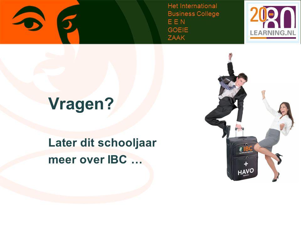 Het International Business College E E N GOEIE ZAAK Vragen? Later dit schooljaar meer over IBC …