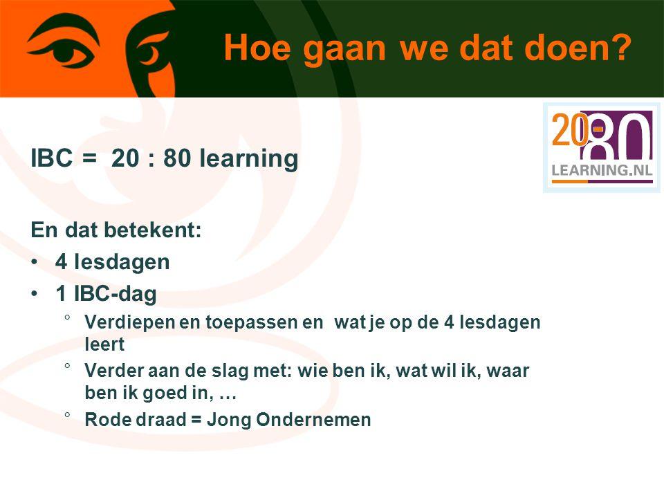 Hoe gaan we dat doen? IBC = 20 : 80 learning En dat betekent: 4 lesdagen 1 IBC-dag °Verdiepen en toepassen en wat je op de 4 lesdagen leert °Verder aa