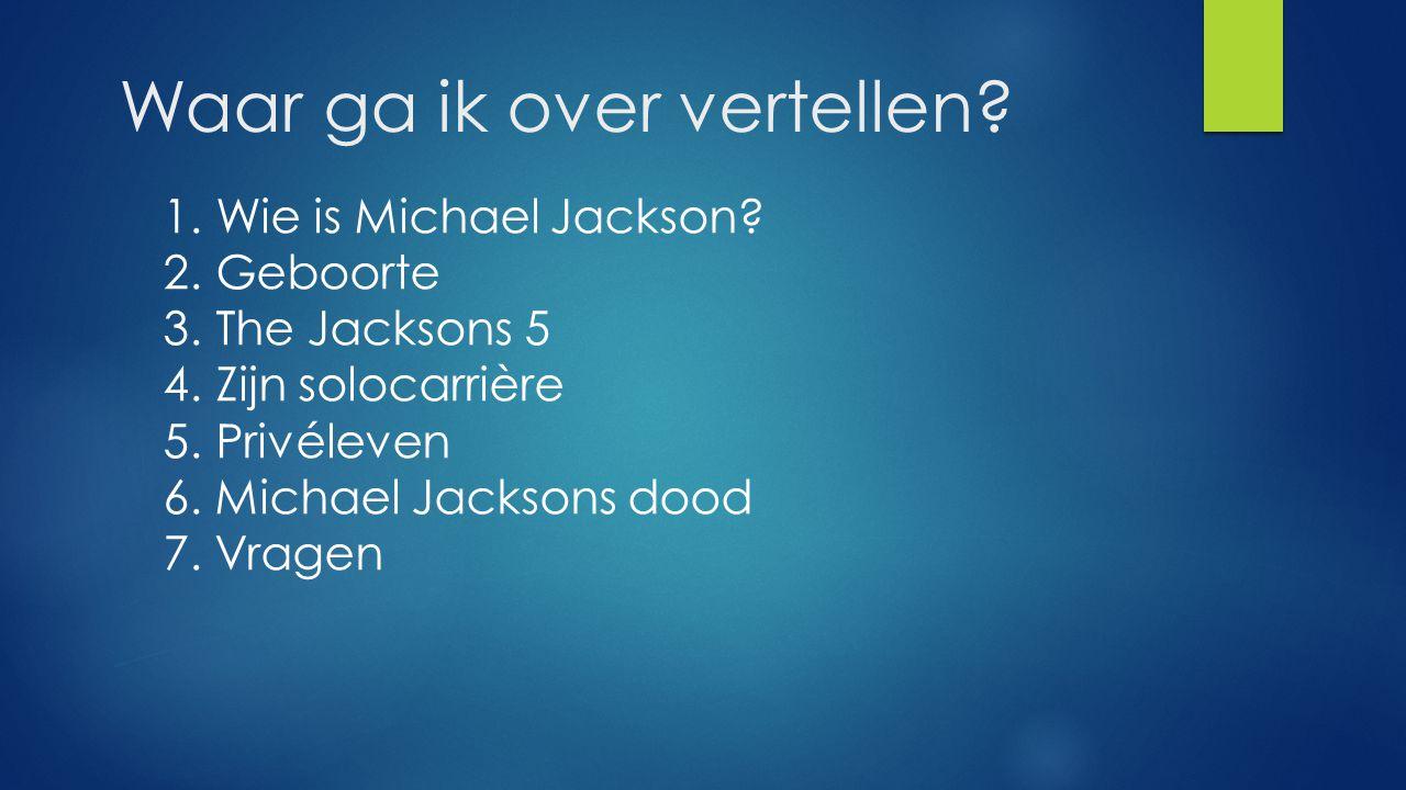 Waar ga ik over vertellen? 1. Wie is Michael Jackson? 2. Geboorte 3. The Jacksons 5 4. Zijn solocarrière 5. Privéleven 6. Michael Jacksons dood 7. Vra