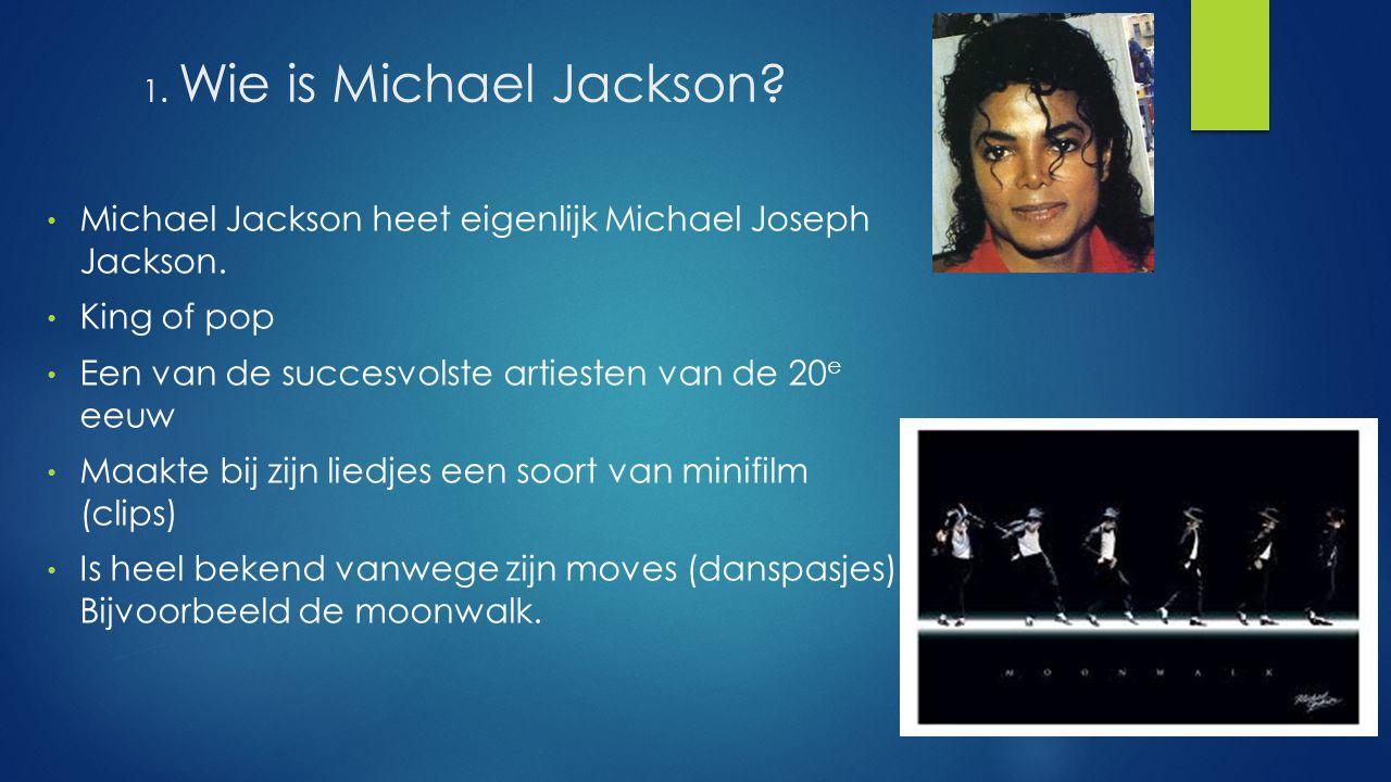1. Wie is Michael Jackson? Michael Jackson heet eigenlijk Michael Joseph Jackson. King of pop Een van de succesvolste artiesten van de 20 e eeuw Maakt