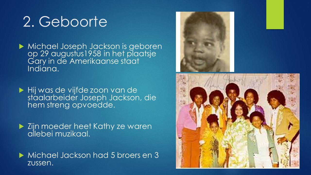 2. Geboorte  Michael Joseph Jackson is geboren op 29 augustus1958 in het plaatsje Gary in de Amerikaanse staat Indiana.  Hij was de vijfde zoon van