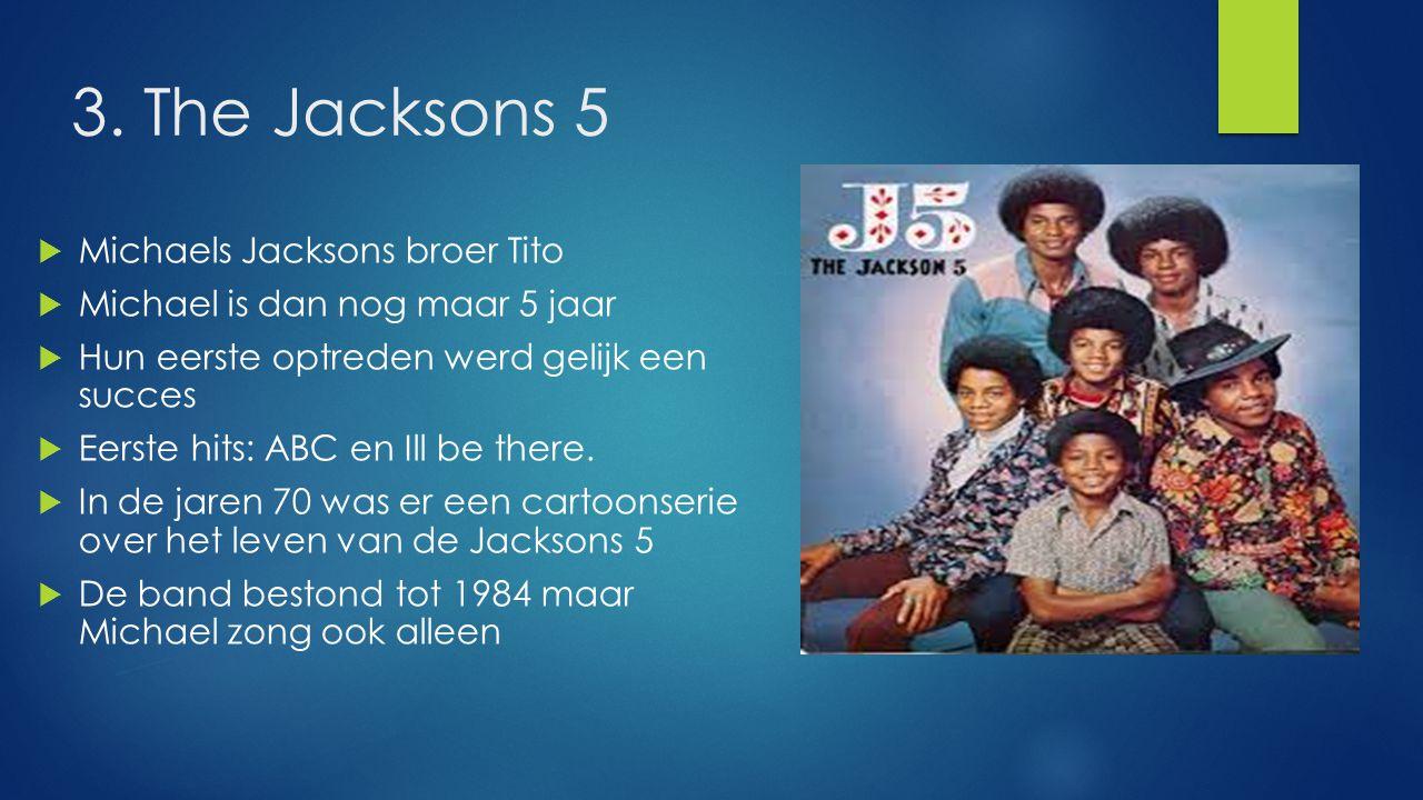 3. The Jacksons 5  Michaels Jacksons broer Tito  Michael is dan nog maar 5 jaar  Hun eerste optreden werd gelijk een succes  Eerste hits: ABC en I