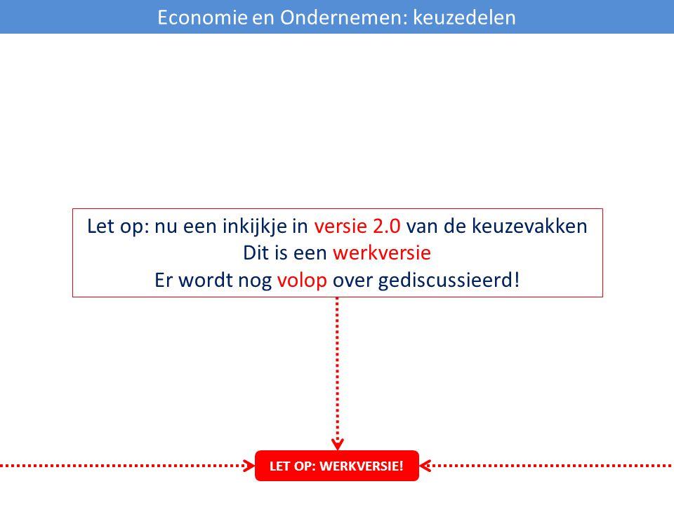 Economie en Ondernemen: keuzedelen Let op: nu een inkijkje in versie 2.0 van de keuzevakken Dit is een werkversie Er wordt nog volop over gediscussiee