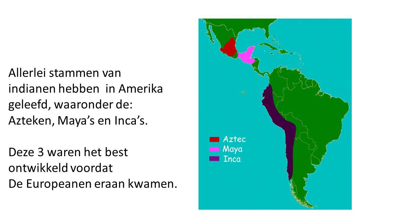 Allerlei stammen van indianen hebben in Amerika geleefd, waaronder de: Azteken, Maya's en Inca's. Deze 3 waren het best ontwikkeld voordat De European