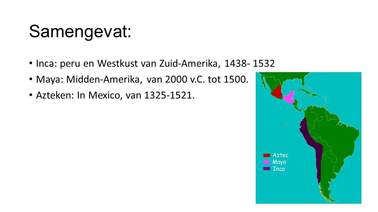Samengevat: Inca: peru en Westkust van Zuid-Amerika, 1438- 1532 Maya: Midden-Amerika, van 2000 v.C. tot 1500. Azteken: In Mexico, van 1325-1521.