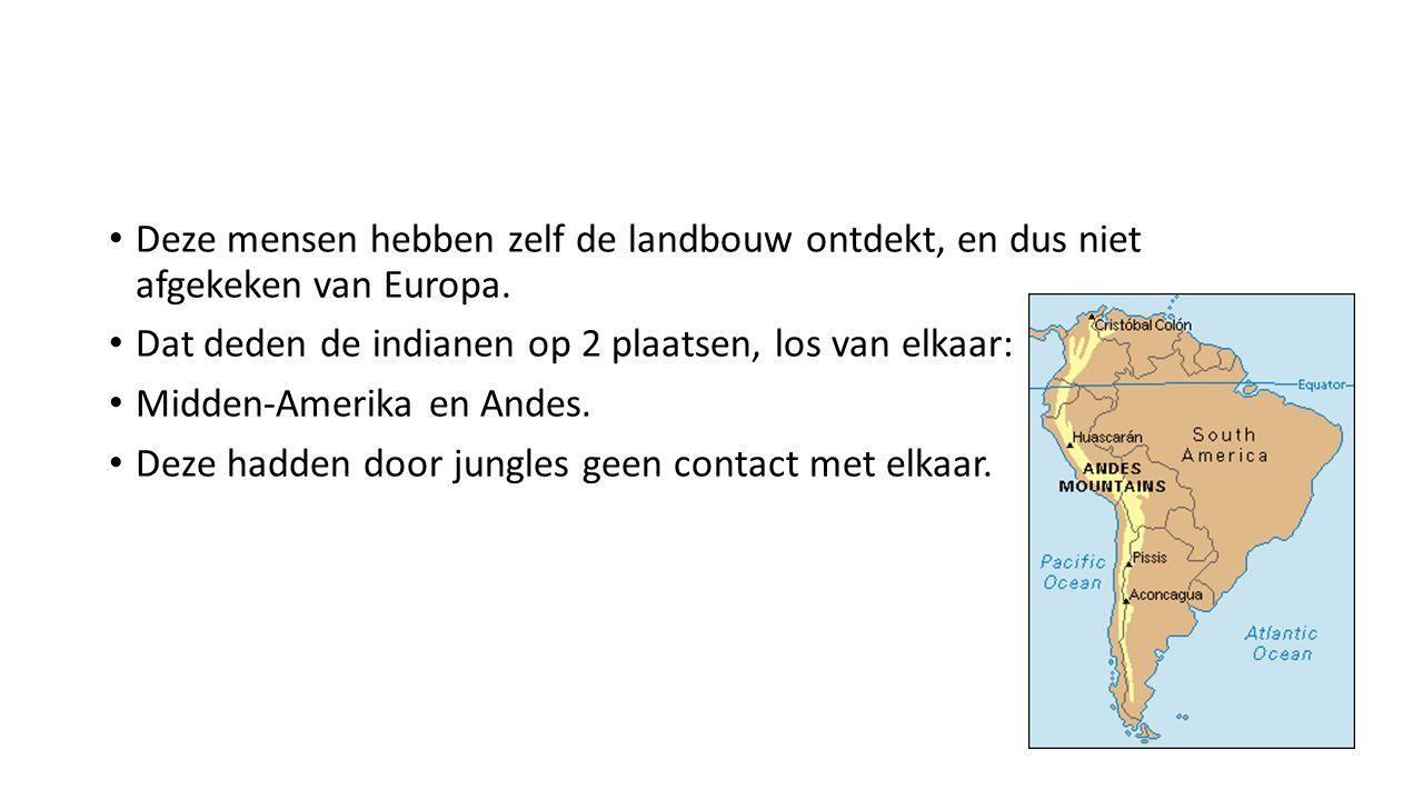 Deze mensen hebben zelf de landbouw ontdekt, en dus niet afgekeken van Europa. Dat deden de indianen op 2 plaatsen, los van elkaar: Midden-Amerika en