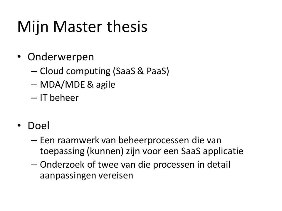 Mijn Master thesis Onderwerpen – Cloud computing (SaaS & PaaS) – MDA/MDE & agile – IT beheer Doel – Een raamwerk van beheerprocessen die van toepassin