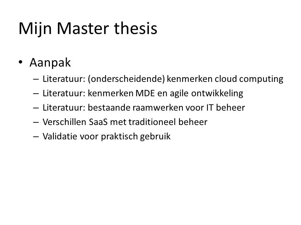 Mijn Master thesis Aanpak – Literatuur: (onderscheidende) kenmerken cloud computing – Literatuur: kenmerken MDE en agile ontwikkeling – Literatuur: be