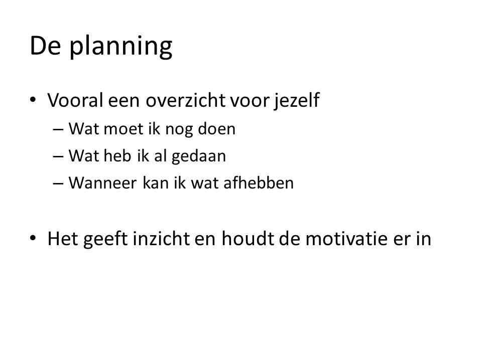 De planning Vooral een overzicht voor jezelf – Wat moet ik nog doen – Wat heb ik al gedaan – Wanneer kan ik wat afhebben Het geeft inzicht en houdt de