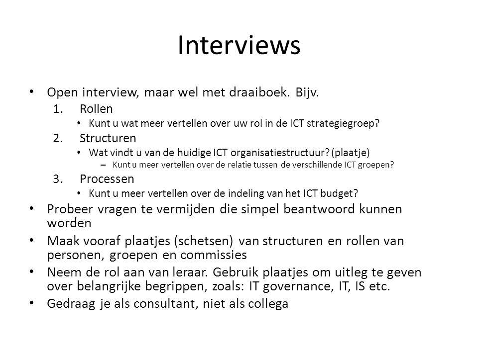 Interviews Open interview, maar wel met draaiboek. Bijv. 1.Rollen Kunt u wat meer vertellen over uw rol in de ICT strategiegroep? 2.Structuren Wat vin