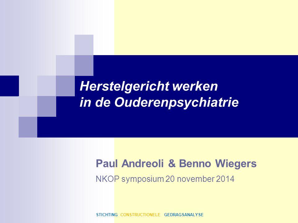 Paul Andreoli & Benno Wiegers Herstelgericht werken in de Ouderenpsychiatrie NKOP symposium 20 november 2014 STICHTING CONSTRUCTIONELE GEDRAGSANALYSE