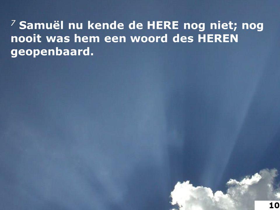 7 Samuël nu kende de HERE nog niet; nog nooit was hem een woord des HEREN geopenbaard. 10