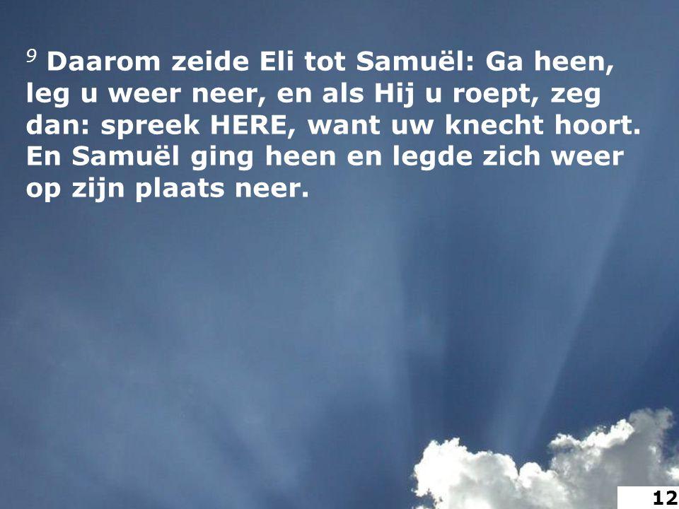 9 Daarom zeide Eli tot Samuël: Ga heen, leg u weer neer, en als Hij u roept, zeg dan: spreek HERE, want uw knecht hoort.