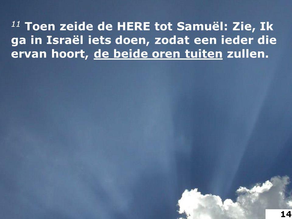 11 Toen zeide de HERE tot Samuël: Zie, Ik ga in Israël iets doen, zodat een ieder die ervan hoort, de beide oren tuiten zullen.