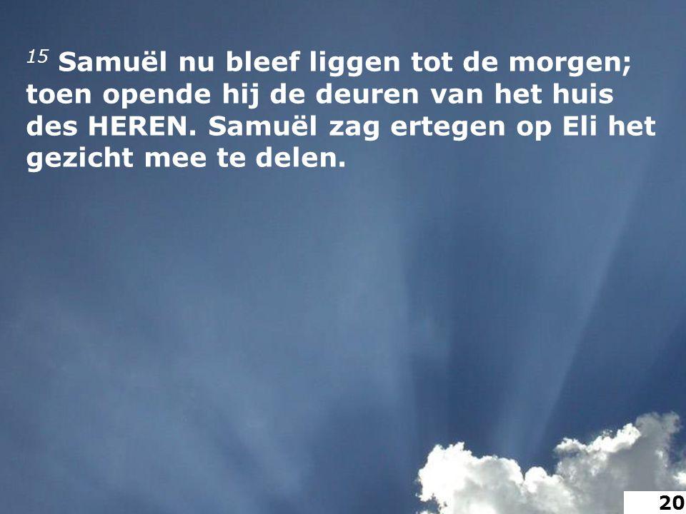 15 Samuël nu bleef liggen tot de morgen; toen opende hij de deuren van het huis des HEREN.