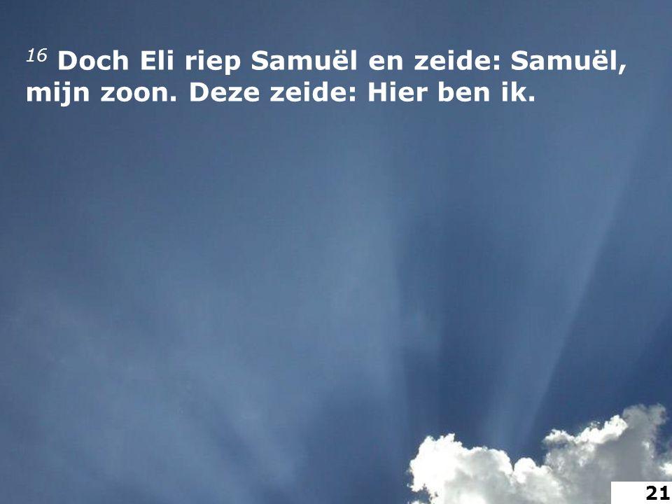 16 Doch Eli riep Samuël en zeide: Samuël, mijn zoon. Deze zeide: Hier ben ik. 21