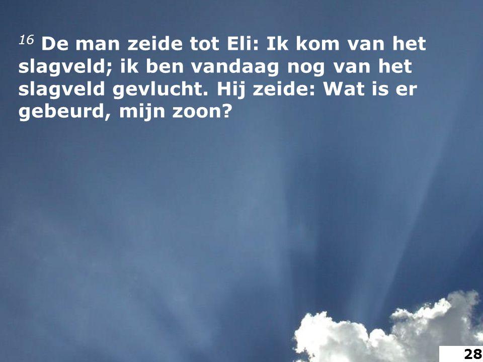 16 De man zeide tot Eli: Ik kom van het slagveld; ik ben vandaag nog van het slagveld gevlucht.