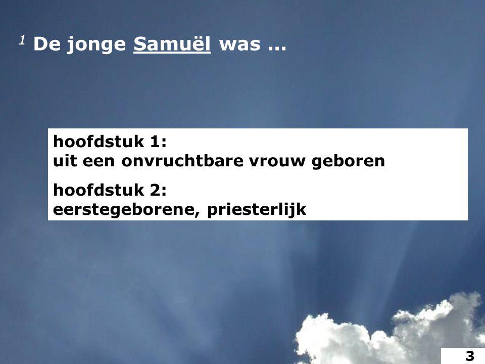 1 De jonge Samuël was... hoofdstuk 1: uit een onvruchtbare vrouw geboren hoofdstuk 2: eerstegeborene, priesterlijk 3
