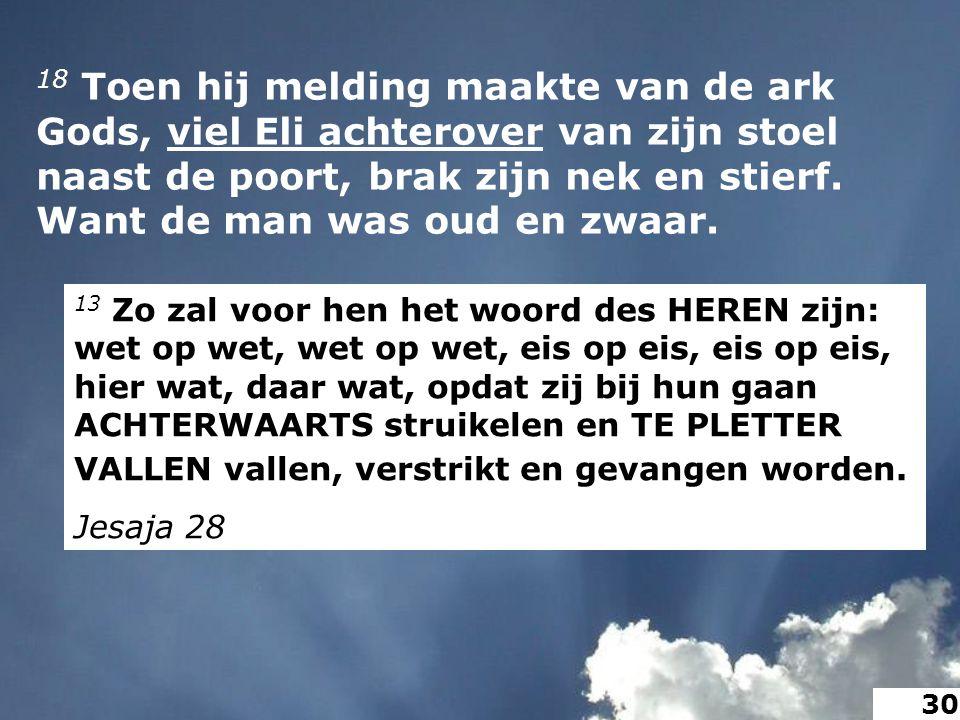 18 Toen hij melding maakte van de ark Gods, viel Eli achterover van zijn stoel naast de poort, brak zijn nek en stierf.