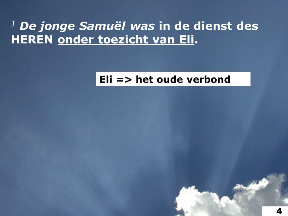 1 De jonge Samuël was in de dienst des HEREN onder toezicht van Eli. Eli => het oude verbond 4