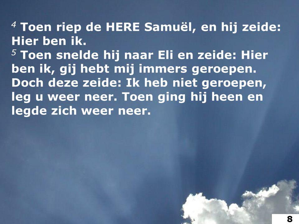 4 Toen riep de HERE Samuël, en hij zeide: Hier ben ik.
