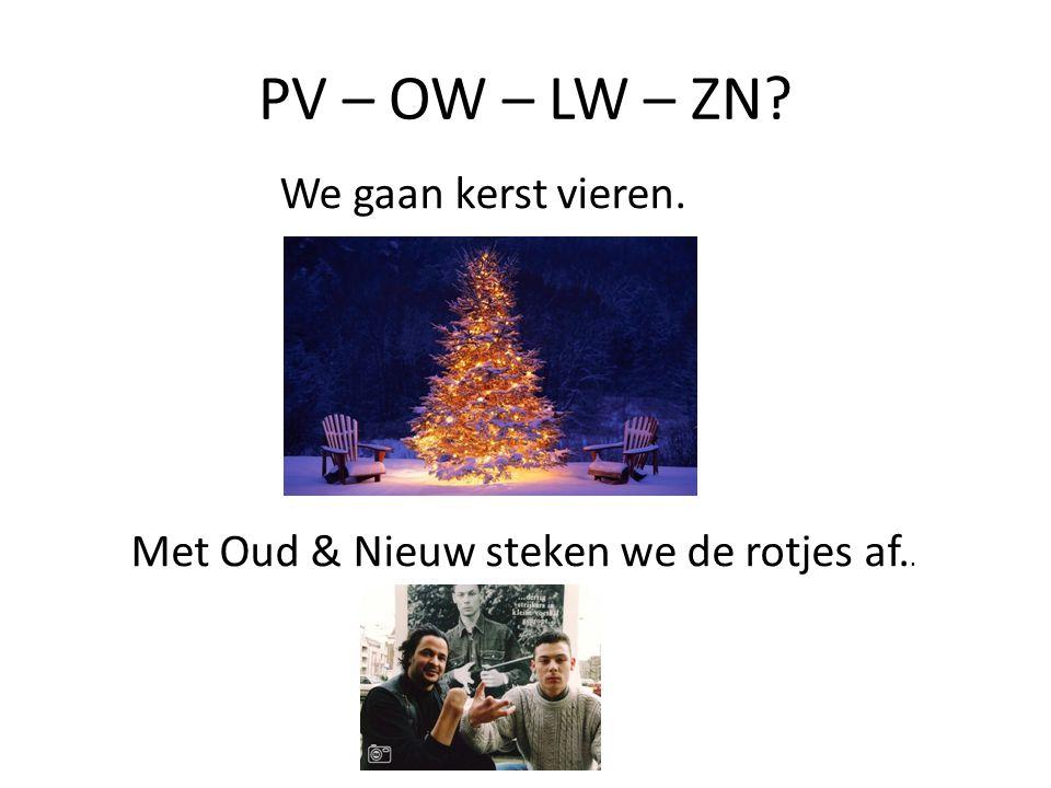We gaan kerst vieren. Met Oud & Nieuw steken we de rotjes af.. PV – OW – LW – ZN?