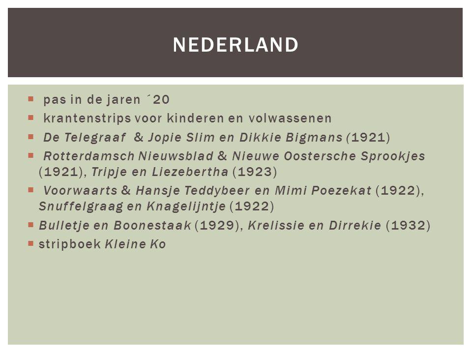  pas in de jaren ´20  krantenstrips voor kinderen en volwassenen  De Telegraaf & Jopie Slim en Dikkie Bigmans (1921)  Rotterdamsch Nieuwsblad & Nieuwe Oostersche Sprookjes (1921), Tripje en Liezebertha (1923)  Voorwaarts & Hansje Teddybeer en Mimi Poezekat (1922), Snuffelgraag en Knagelijntje (1922)  Bulletje en Boonestaak (1929), Krelissie en Dirrekie (1932)  stripboek Kleine Ko NEDERLAND