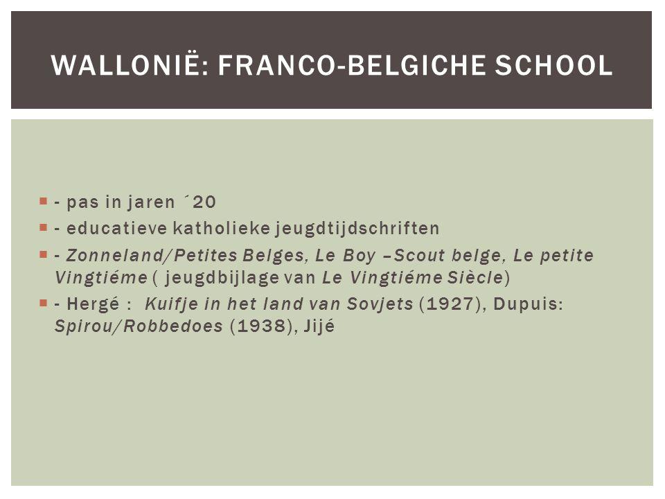  - pas in jaren ´20  - educatieve katholieke jeugdtijdschriften  - Zonneland/Petites Belges, Le Boy –Scout belge, Le petite Vingtiéme ( jeugdbijlage van Le Vingtiéme Siècle)  - Hergé : Kuifje in het land van Sovjets (1927), Dupuis: Spirou/Robbedoes (1938), Jijé WALLONIË: FRANCO-BELGICHE SCHOOL