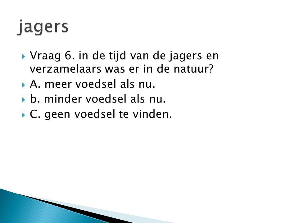 Vraag 6. in de tijd van de jagers en verzamelaars was er in de natuur?  A. meer voedsel als nu.  b. minder voedsel als nu.  C. geen voedsel te vi