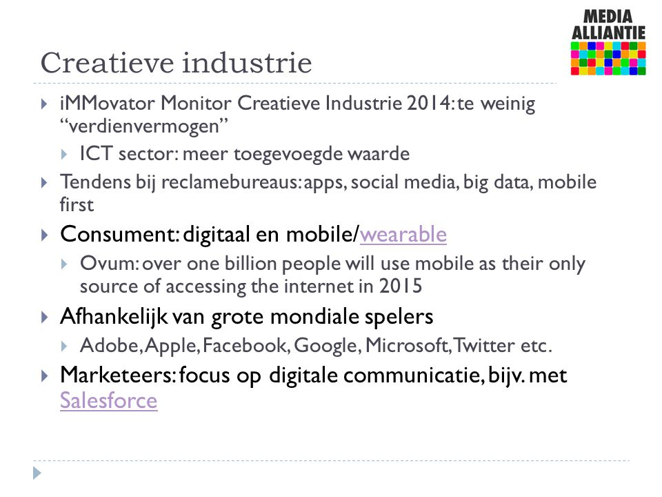 Creatieve industrie  iMMovator Monitor Creatieve Industrie 2014: te weinig verdienvermogen  ICT sector: meer toegevoegde waarde  Tendens bij reclamebureaus: apps, social media, big data, mobile first  Consument: digitaal en mobile/wearablewearable  Ovum: over one billion people will use mobile as their only source of accessing the internet in 2015  Afhankelijk van grote mondiale spelers  Adobe, Apple, Facebook, Google, Microsoft, Twitter etc.